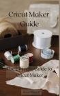 Cricut Maker Guide: The Ultimate Guide to Cricut Maker Cover Image