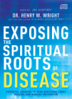 Exposing the Spiritual Roots of Disease: Powerful Answers to Your Questions about Healing and Disease Prevention Cover Image