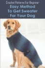 Crochet Patterns For Beginner: Easy Method To Get Sweater For Your Dog: Doggy Sweater Crochet Pattern Cover Image
