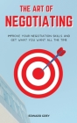 The Art of Negotiating: Improve Your Negotiation Skills and Get What You Want All the Time Cover Image