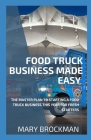 Food Truck Business Made Easy: The Master Plan To Starting A Food Truck Business This Year For Fresh Starters Cover Image