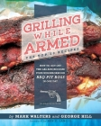 Grilling While Armed: The Top 20 Recipes: How to Get off the Gas and Become Your Neighborhood BBQ Pit Boss in One Day Cover Image