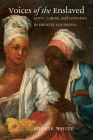 Voices of the Enslaved: Love, Labor, and Longing in French Louisiana (Published by the Omohundro Institute of Early American Histo) Cover Image