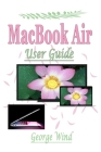 MacBook Air User Guide: A Complete Step By Step Instruction Manual for Beginners and Seniors to Learn How to Use the Apple MacBook Air With Ma Cover Image