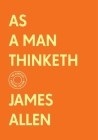 As a Man Thinketh: The Complete Original Edition (With Bonus Material) (The Basics of Success) Cover Image