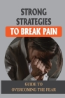 Strong Strategies To Break Pain: Guide To Overcoming The Fear: Pain Managing Tools Cover Image
