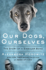 Our Dogs, Ourselves: The Story of a Singular Bond Cover Image