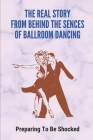 The Real Story From Behind The Sences Of Ballroom Dancing: Preparing To Be Shocked: Dancing Facts Information Cover Image