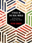 Ethics in the Real World: 82 Brief Essays on Things That Matter Cover Image