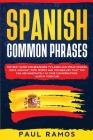 Spanish Common Phrases: The Best Guide for Beginners to Learn and Speak Spanish Quick and Easy with Words and Vocabulary that You Can Use Imme Cover Image