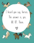 I Heard You Say Horses. The Answer Is Yes. All. Of. Them: 8 x 10 inch 120 page college ruled notebook for horse lovers of all ages Cover Image