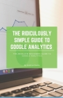 The Ridiculously Simple Guide to Google Analytics: The Absolute Beginners Guide to Google Analytics Cover Image