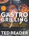 Gastro Grilling: Fired-Up Recipes to Grill Great Everyday Meals Cover Image