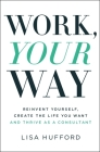 Work, Your Way: Reinvent Yourself, Create the Life You Want and Thrive as a Consultant Cover Image