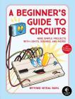 A Beginner's Guide to Circuits: Nine Simple Projects with Lights, Sounds, and More! Cover Image