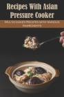 Recipes with Asian Pressure Cooker: Multicooker Recipes with Various Ingredients: Multicooker Recipes Cover Image
