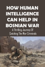 How Human Intelligence Can Help In Bosnian War: A Thrilling Journey Of Catching The War Criminals: The Bosnian Serb Government Cover Image