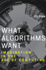 What Algorithms Want: Imagination in the Age of Computing Cover Image