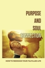Purpose And Soul Connection: How To Redesign Your Fulfilled Life: Investing The Purpose For Yourself Cover Image