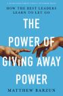 The Power of Giving Away Power: How the Best Leaders Learn to Let Go Cover Image