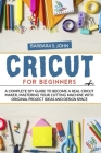 Cricut for Beginners: A complete DIY guide to become a real cricut maker, mastering your cutting machine with original project ideas and des Cover Image