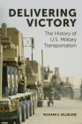 Delivering Victory: The History of U.S. Military Transportation Cover Image