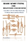 Basic Knot Tying for Beginners and Beyond: Learn How to Tie the 8 Basic Knots plus 15 Advance Knots and Clear Pictures Cover Image