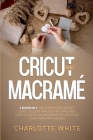 Cricut and Macrame: 2 Books in 1: The Ultimate Beginners Guide. Follow Amazing Patterns and Create Cricut and Macrame Projects for Your Ho Cover Image