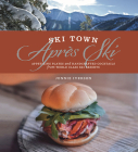 Ski Town Apres Ski: Appetizing Plates and Handcrafted Cocktails from World Class Ski Resorts Cover Image