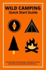 Wild Camping Quick Start Guide: Learn The fundamentals Of Camping Off-Grid Cover Image