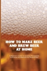 How To Make Beer And Brew Beer At Home- A Beginner'S Guide To Learning The Supplies, Techniques And Methods For Brewing Beer: How To Make Beer Ingredi Cover Image