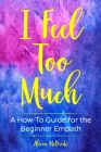 I Feel Too Much: A How-To Guide For The Beginner Empath Cover Image