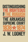 Distinguishing the Righteous from the Roguish: The Arkansas Supreme Court, 1836–1874 Cover Image