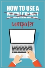 How to Use a (Why The F*ck Isn't This Stupid Thing Working?) Computer: A Funny Step-by-Step Guide for Computer Illiteracy + Password Log Book (Alphabe Cover Image