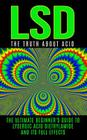 LSD: The Truth About Acid: The Ultimate Beginner's Guide to Lysergic Acid Diethylamide And Its Full Effects Cover Image
