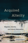 Acquired Alterity: Migration, Identity, and Literary Nationalism (New Interventions in Japanese Studies #3) Cover Image