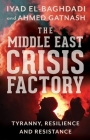 The Middle East Crisis Factory: Tyranny, Resilience and Resistance Cover Image