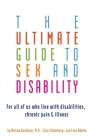 The Ultimate Guide to Sex and Disability: For All of Us Who Live with Disabilities, Chronic Pain, and Illness Cover Image