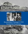 Well Diary...I Have Tuberculosis: Researching a Teenager's 1918 Sanatorium Experience Cover Image