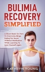 Bulimia Recovery Simplified: A Short Book On How Overcome Binge Eating For Good, Without Medication While Learning To Love Yourself Again Cover Image