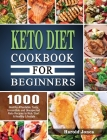 Keto Diet Cookbook For Beginners: 1000 Healthy Affordable Tasty, Irresistible and Unexpected Keto Recipes to Kick Start A Healthy Lifestyle Cover Image