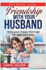 Friendship with Your Husband: Keep Your Happy Marriage Life with Your Man Cover Image