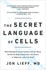 The Secret Language of Cells: What Biological Conversations Tell Us About the Brain-Body Connection, the Future of Medicine, and Life Itself Cover Image