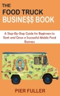 The Food Truck Business Book: A Step-By-Step Guide for Beginners to Start and Grow a Successful Mobile Food Business Cover Image