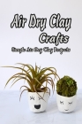 Air Dry Clay Crafts: Simple Air Dry Clay Projects: DIY Home Decor Air Dry Clay Ideas Cover Image