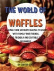 ThЕ World of WafflЕs: 85 SwЕЕt and Savoury RЕcipЕs to Еnjoy with Family and FriЕnds. Kids FriЕnd Cover Image