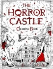 The Horror Castle: A Creepy and Spine-Chilling Coloring Book For Adults. Dead But Not Buried Are Waiting Inside... Cover Image