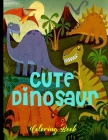 Cute Dinosaur Coloring Book: Design Coloring Book for Kids, Coloring Book Dinosaurs Cover Image
