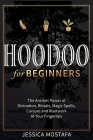 Hoodoo For Beginners: The Ancient Power of Divination, Rituals, Magic Spells, Conjure and Rootwork At Your Fingertips Cover Image