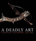 A Deadly Art: European Crossbows, 1250–1850 Cover Image